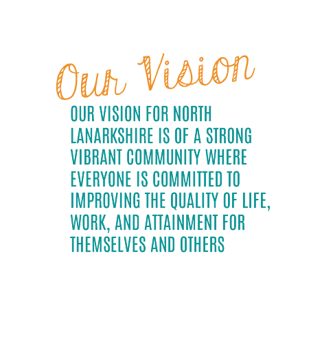 Our vision for North Lanarkshire is of a strong vibrant community where everyone is committed to improving the quality of life, work, and attainment for themselves and others
